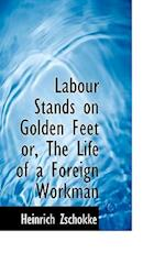 Labour Stands on Golden Feet Or, the Life of a Foreign Workman