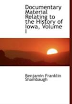 Documentary Material Relating to the History of Iowa, Volume I