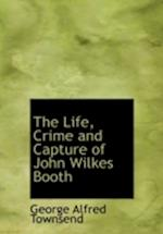 The Life, Crime and Capture of John Wilkes Booth af George Alfred Townsend