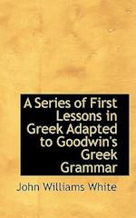 A Series of First Lessons in Greek: Adapted to Goodwin's Greek Grammar