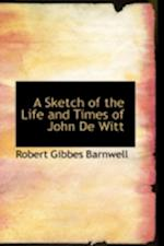 A Sketch of the Life and Times of John de Witt