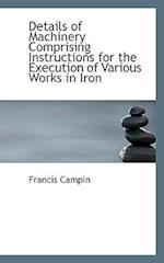 Details of Machinery Comprising Instructions for the Execution of Various Works in Iron af Francis Campin
