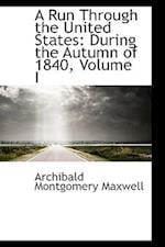 A Run Through the United States, During the Autumn of 1840, Volume I af Archibald Montgomery Maxwell