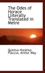 The Odes of Horace Lliterally Translated in Metre
