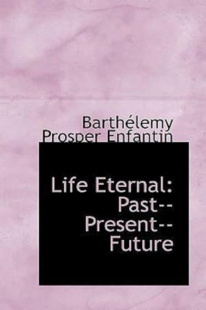 Life Eternal: Past--Present--Future