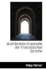 Ausfuhrliche Grammatik Der Franzosischen Sprache af Philipp Plattner