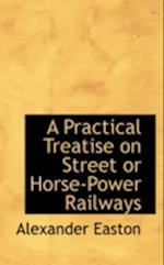 A Practical Treatise on Street or Horse-Power Railways af Alexander Easton