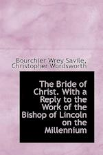 The Bride of Christ. with a Reply to the Work of the Bishop of Lincoln on the Millennium af Bourchier Wrey Savile