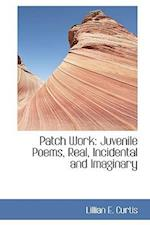 Patch Work: Juvenile Poems, Real, Incidental and Imaginary af Lillian E. Curtis