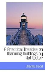 A Practical Treatise on Warming Buildings by Hot Water af Charles Hood