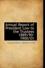 Annual Report of President Low to the Trustees 1889/90-1900/01