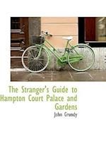 The Stranger's Guide to Hampton Court Palace and Gardens af John Grundy
