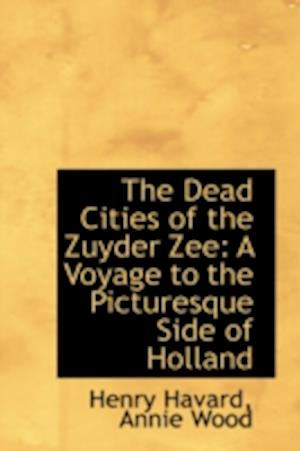 The Dead Cities of the Zuyder Zee: A Voyage to the Picturesque Side of Holland