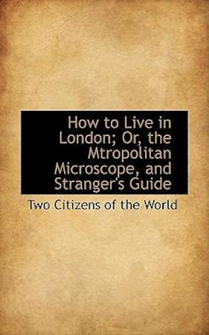 How to Live in London; Or, the Mtropolitan Microscope, and Stranger's Guide