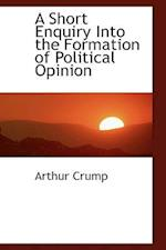 A Short Enquiry Into the Formation of Political Opinion af Arthur Crump