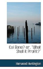 "Cui Bono? or, ""What Shall it Profit?"" af Harwood Huntington"