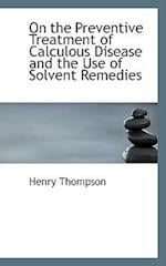 On the Preventive Treatment of Calculous Disease and the Use of Solvent Remedies af Henry Thompson