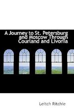 A Journey to St. Petersburg and Moscow Through Courland and Livonia af Leitch Ritchie
