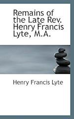 Remains of the Late REV. Henry Francis Lyte, M.A. af Henry Francis Lyte