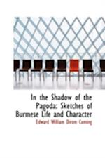 In the Shadow of the Pagoda: Sketches of Burmese Life and Character