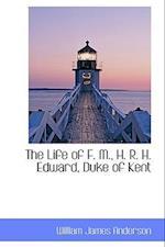 The Life of F. M., H. R. H. Edward, Duke of Kent
