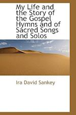 My Life and the Story of the Gospel Hymns and of Sacred Songs and Solos af Ira David Sankey