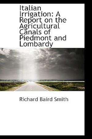 Italian Irrigation: A Report on the Agricultural Canals of Piedmont and Lombardy