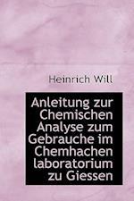 Anleitung Zur Chemischen Analyse Zum Gebrauche Im Chemhachen Laboratorium Zu Giessen af Heinrich Will