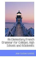 An Elementary French Grammar for Colleges, High Schools and Academies