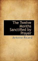 The Twelve Months Sanctified by Prayer af Antoine Ricard