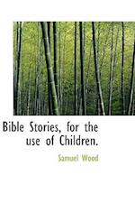 Bible Stories, for the Use of Children. af Samuel Wood