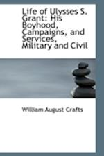 Life of Ulysses S. Grant: His Boyhood, Campaigns, and Services, Military and Civil af William August Crafts