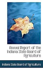 Annual Report of the Indiana State Board of Agriculture af Indiana State Board Of Agriculture
