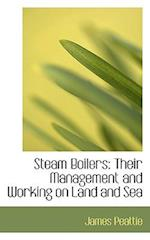 Steam Boilers: Their Management and Working on Land and Sea af James Peattie
