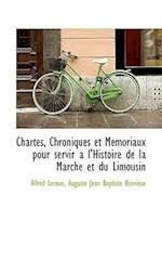 Chartes, Chroniques Et Memoriaux Pour Servir A L'Histoire de La Marche Et Du Limousin af Alfred Leroux