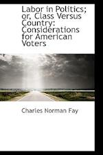 Labor in Politics; Or, Class Versus Country af Charles Norman Fay