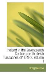 Ireland in the Seventeenth Century or the Irish Massacres of 1641-2, Volume I af Mary Hickson