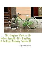 The Complete Works of Sir Joshua Reynolds: First President of the Royal Academy, Volume III