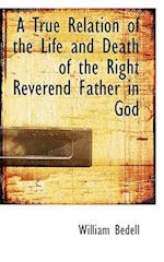 A True Relation of the Life and Death of the Right Reverend Father in God af William Bedell