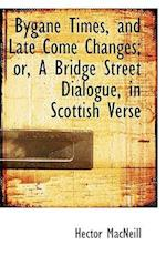 Bygane Times, and Late Come Changes; Or, a Bridge Street Dialogue, in Scottish Verse af Hector Macneill