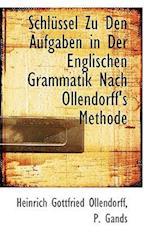 Schl Ssel Zu Den Aufgaben in Der Englischen Grammatik Nach Ollendorff's Methode af Heinrich Gottfried Ollendorff