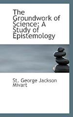 The Groundwork of Science: A Study of Epistemology