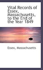 Vital Records of Essex, Massachusetts, to the End of the Year 1849 af Essex Massachusetts