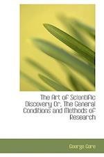 The Art of Scientific Discovery Or, The General Conditions and Methods of Research