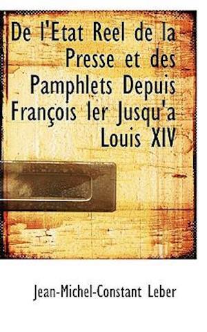 De l'État Réel de la Presse et des Pamphlets Depuis François Ier Jusqu'a Louis XIV