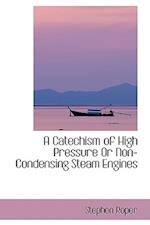 A Catechism of High Pressure or Non-Condensing Steam Engines af Stephen Roper
