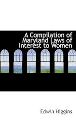 A Compilation of Maryland Laws of Interest to Women af Edwin Higgins