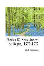Charles IX, Deux Ann Es de R Gne, 1570-1572 af Abel Desjardins