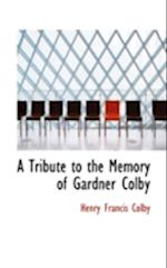 A Tribute to the Memory of Gardner Colby af Henry Francis Colby