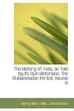 The History of India, as Told by Its Own Historians: The Muhammadan Period, Volume VI af Henry Miers Elliot